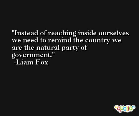 Instead of reaching inside ourselves we need to remind the country we are the natural party of government. -Liam Fox