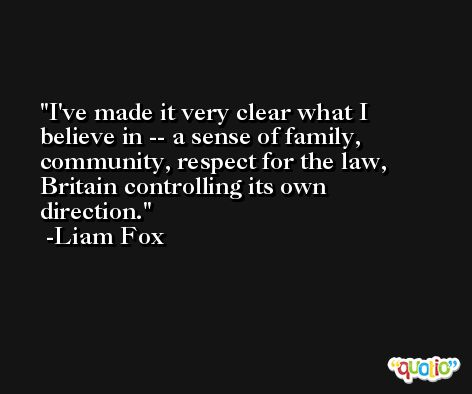I've made it very clear what I believe in -- a sense of family, community, respect for the law, Britain controlling its own direction. -Liam Fox