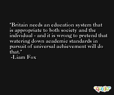 Britain needs an education system that is appropriate to both society and the individual - and it is wrong to pretend that watering down academic standards in pursuit of universal achievement will do that. -Liam Fox
