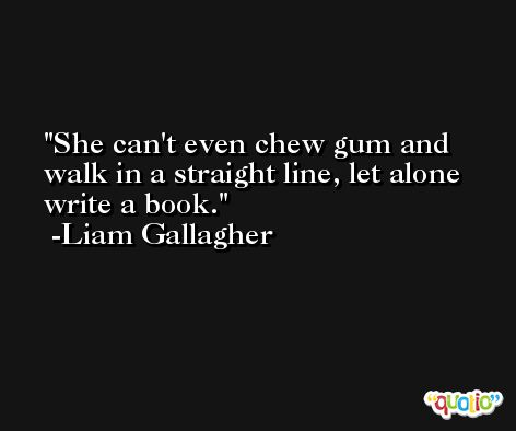 She can't even chew gum and walk in a straight line, let alone write a book. -Liam Gallagher