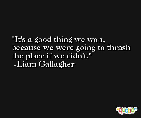 It's a good thing we won, because we were going to thrash the place if we didn't. -Liam Gallagher