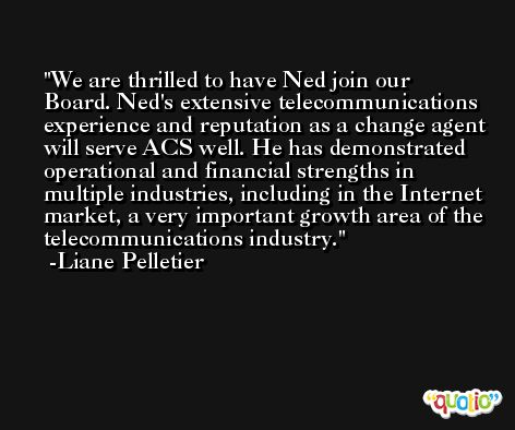 We are thrilled to have Ned join our Board. Ned's extensive telecommunications experience and reputation as a change agent will serve ACS well. He has demonstrated operational and financial strengths in multiple industries, including in the Internet market, a very important growth area of the telecommunications industry. -Liane Pelletier