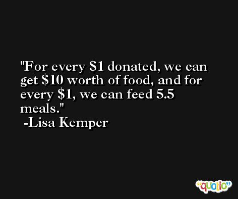For every $1 donated, we can get $10 worth of food, and for every $1, we can feed 5.5 meals. -Lisa Kemper
