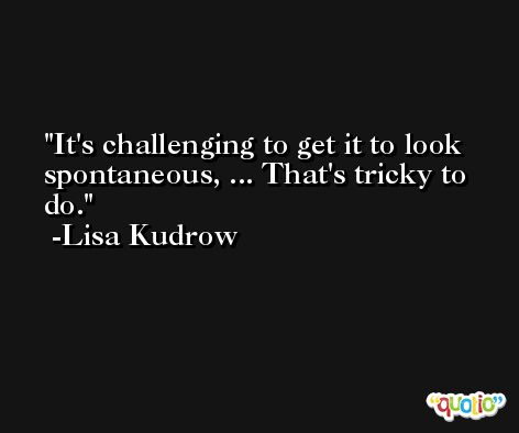 It's challenging to get it to look spontaneous, ... That's tricky to do. -Lisa Kudrow