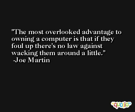 The most overlooked advantage to owning a computer is that if they foul up there's no law against wacking them around a little. -Joe Martin