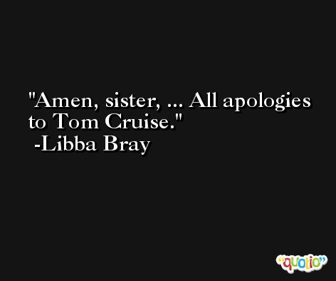 Amen, sister, ... All apologies to Tom Cruise. -Libba Bray