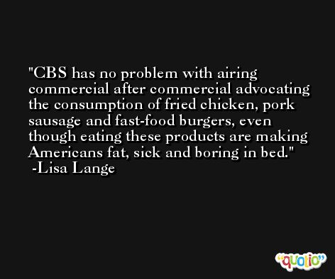 CBS has no problem with airing commercial after commercial advocating the consumption of fried chicken, pork sausage and fast-food burgers, even though eating these products are making Americans fat, sick and boring in bed. -Lisa Lange