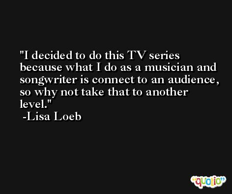I decided to do this TV series because what I do as a musician and songwriter is connect to an audience, so why not take that to another level. -Lisa Loeb