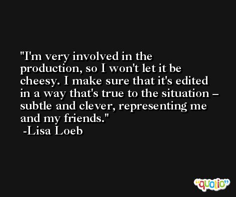 I'm very involved in the production, so I won't let it be cheesy. I make sure that it's edited in a way that's true to the situation – subtle and clever, representing me and my friends. -Lisa Loeb