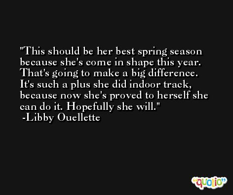 This should be her best spring season because she's come in shape this year. That's going to make a big difference. It's such a plus she did indoor track, because now she's proved to herself she can do it. Hopefully she will. -Libby Ouellette