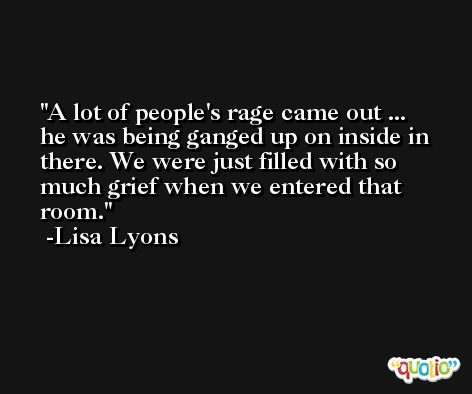 A lot of people's rage came out ... he was being ganged up on inside in there. We were just filled with so much grief when we entered that room. -Lisa Lyons