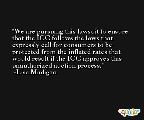 We are pursuing this lawsuit to ensure that the ICC follows the laws that expressly call for consumers to be protected from the inflated rates that would result if the ICC approves this unauthorized auction process. -Lisa Madigan