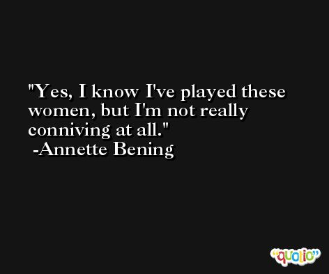 Yes, I know I've played these women, but I'm not really conniving at all. -Annette Bening