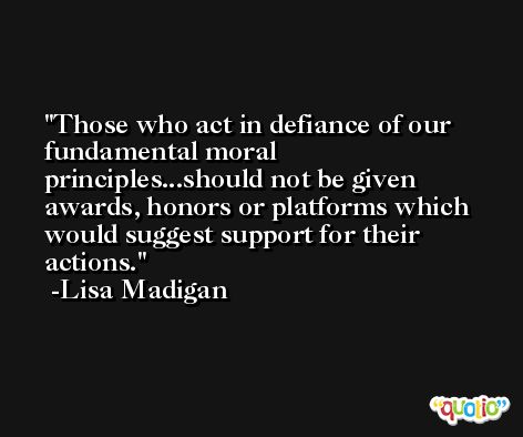 Those who act in defiance of our fundamental moral principles...should not be given awards, honors or platforms which would suggest support for their actions. -Lisa Madigan