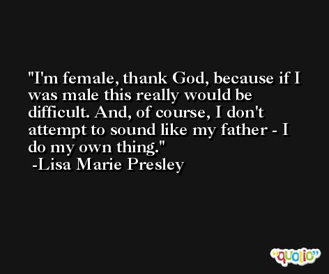I'm female, thank God, because if I was male this really would be difficult. And, of course, I don't attempt to sound like my father - I do my own thing. -Lisa Marie Presley
