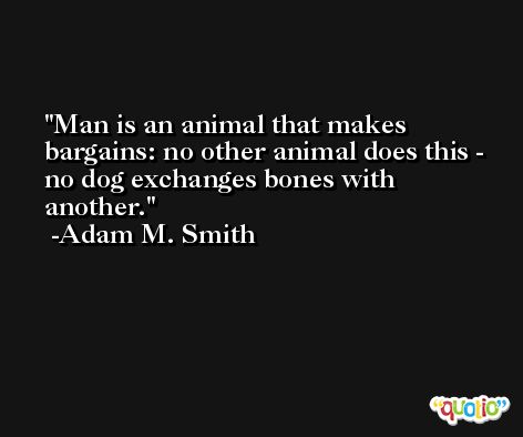 Man is an animal that makes bargains: no other animal does this - no dog exchanges bones with another. -Adam M. Smith