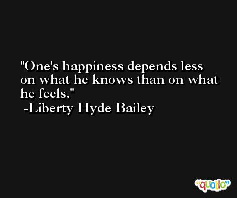 One's happiness depends less on what he knows than on what he feels. -Liberty Hyde Bailey