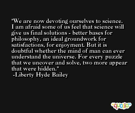 We are now devoting ourselves to science. I am afraid some of us feel that science will give us final solutions - better bases for philosophy, an ideal groundwork for satisfactions, for enjoyment. But it is doubtful whether the mind of man can ever understand the universe. For every puzzle that we uncover and solve, two more appear that were hidden. -Liberty Hyde Bailey
