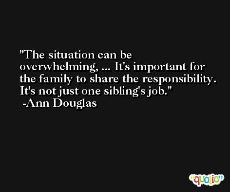 The situation can be overwhelming, ... It's important for the family to share the responsibility. It's not just one sibling's job. -Ann Douglas