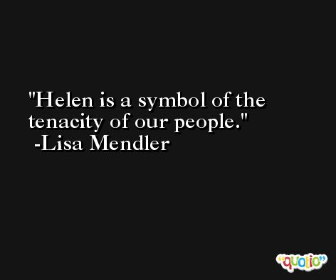 Helen is a symbol of the tenacity of our people. -Lisa Mendler