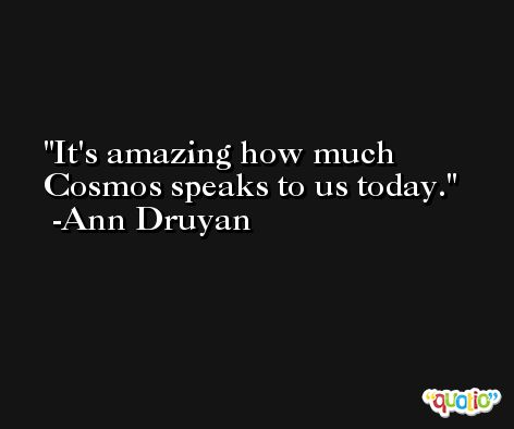 It's amazing how much Cosmos speaks to us today. -Ann Druyan