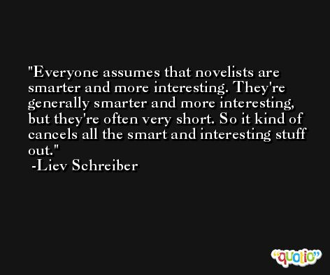 Everyone assumes that novelists are smarter and more interesting. They're generally smarter and more interesting, but they're often very short. So it kind of cancels all the smart and interesting stuff out. -Liev Schreiber