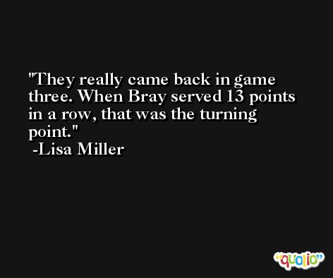 They really came back in game three. When Bray served 13 points in a row, that was the turning point. -Lisa Miller