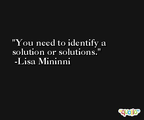You need to identify a solution or solutions. -Lisa Mininni
