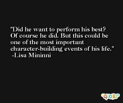 Did he want to perform his best? Of course he did. But this could be one of the most important character-building events of his life. -Lisa Mininni