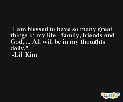 I am blessed to have so many great things in my life - family, friends and God, ... All will be in my thoughts daily. -Lil' Kim