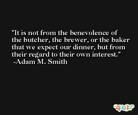 It is not from the benevolence of the butcher, the brewer, or the baker that we expect our dinner, but from their regard to their own interest. -Adam M. Smith