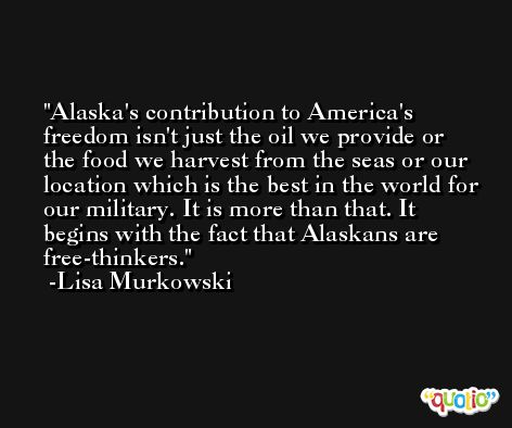 Alaska's contribution to America's freedom isn't just the oil we provide or the food we harvest from the seas or our location which is the best in the world for our military. It is more than that. It begins with the fact that Alaskans are free-thinkers. -Lisa Murkowski