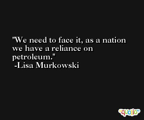 We need to face it, as a nation we have a reliance on petroleum. -Lisa Murkowski