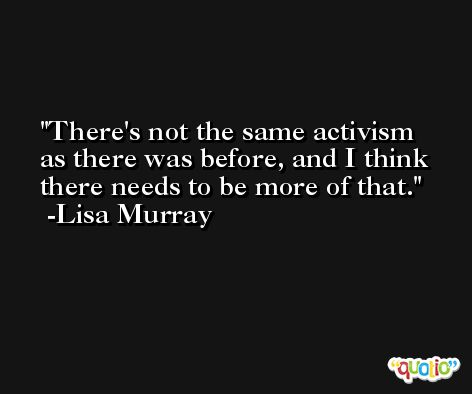 There's not the same activism as there was before, and I think there needs to be more of that. -Lisa Murray