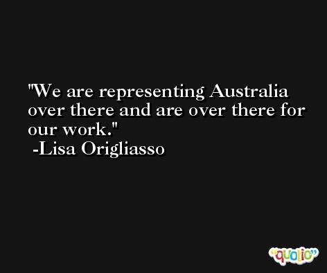 We are representing Australia over there and are over there for our work. -Lisa Origliasso