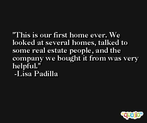 This is our first home ever. We looked at several homes, talked to some real estate people, and the company we bought it from was very helpful. -Lisa Padilla