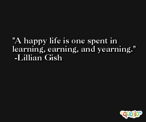 A happy life is one spent in learning, earning, and yearning. -Lillian Gish