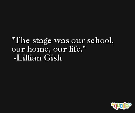 The stage was our school, our home, our life. -Lillian Gish