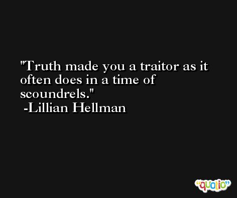 Truth made you a traitor as it often does in a time of scoundrels. -Lillian Hellman
