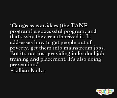 Congress considers (the TANF program) a successful program, and that's why they reauthorized it. It addresses how to get people out of poverty, get them into mainstream jobs. But it's not just providing individual job training and placement. It's also doing prevention. -Lillian Koller