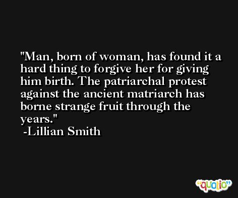 Man, born of woman, has found it a hard thing to forgive her for giving him birth. The patriarchal protest against the ancient matriarch has borne strange fruit through the years. -Lillian Smith