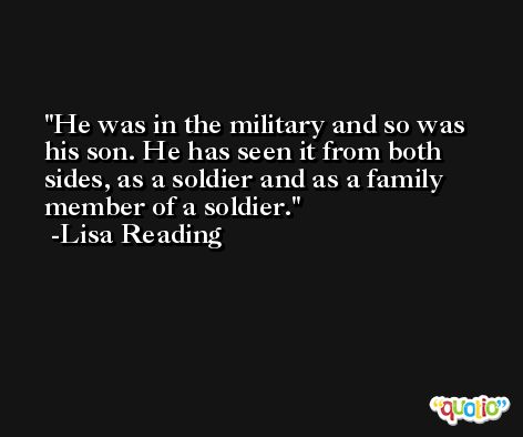 He was in the military and so was his son. He has seen it from both sides, as a soldier and as a family member of a soldier. -Lisa Reading