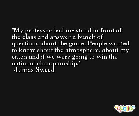 My professor had me stand in front of the class and answer a bunch of questions about the game. People wanted to know about the atmosphere, about my catch and if we were going to win the national championship. -Limas Sweed