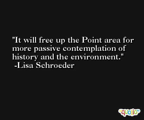 It will free up the Point area for more passive contemplation of history and the environment. -Lisa Schroeder