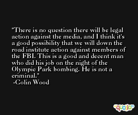 There is no question there will be legal action against the media, and I think it's a good possibility that we will down the road institute action against members of the FBI. This is a good and decent man who did his job on the night of the Olympic Park bombing. He is not a criminal. -Colin Wood