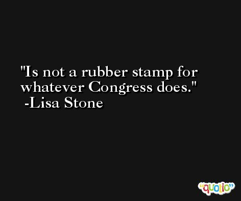Is not a rubber stamp for whatever Congress does. -Lisa Stone