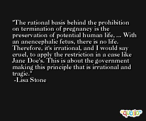 The rational basis behind the prohibition on termination of pregnancy is the preservation of potential human life, ... With an anencephalic fetus, there is no life. Therefore, it's irrational, and I would say cruel, to apply the restriction in a case like Jane Doe's. This is about the government making this principle that is irrational and tragic. -Lisa Stone