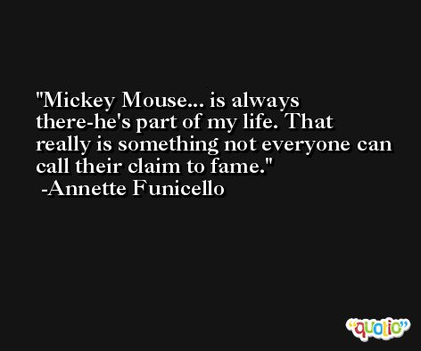 Mickey Mouse... is always there-he's part of my life. That really is something not everyone can call their claim to fame. -Annette Funicello