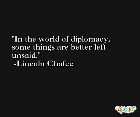 In the world of diplomacy, some things are better left unsaid. -Lincoln Chafee