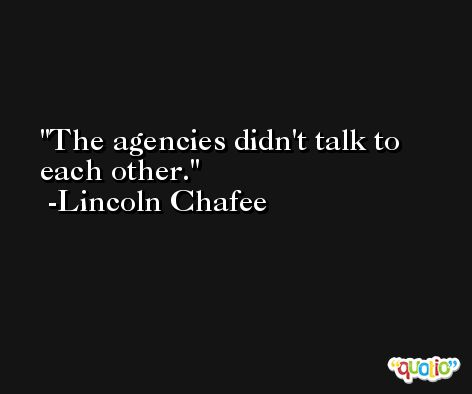 The agencies didn't talk to each other. -Lincoln Chafee